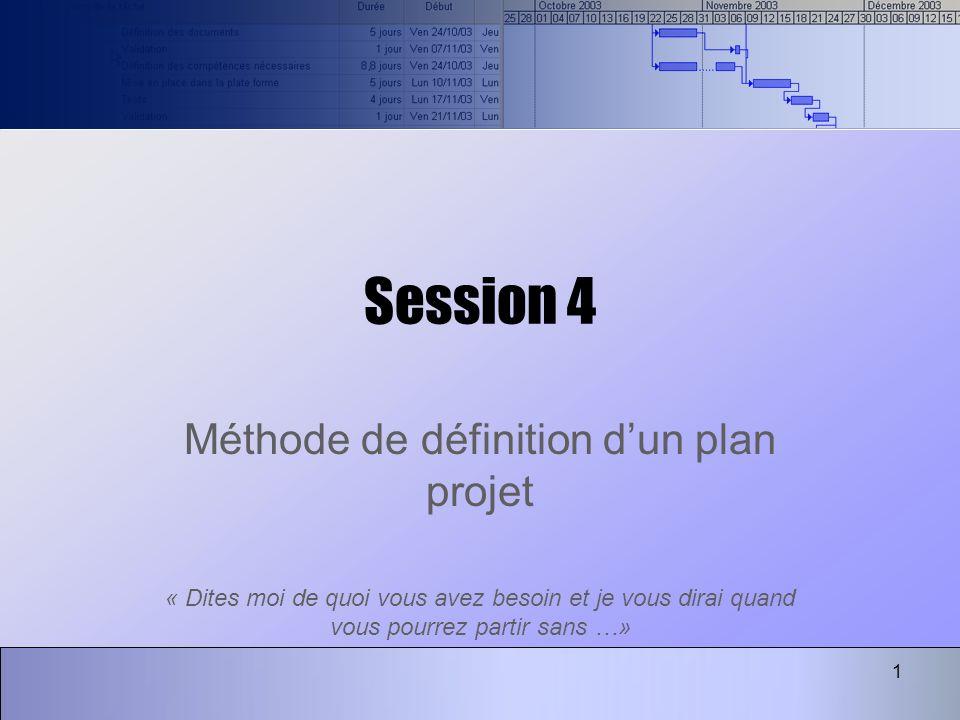 1 Session 4 Méthode de définition dun plan projet « Dites moi de quoi vous avez besoin et je vous dirai quand vous pourrez partir sans …»