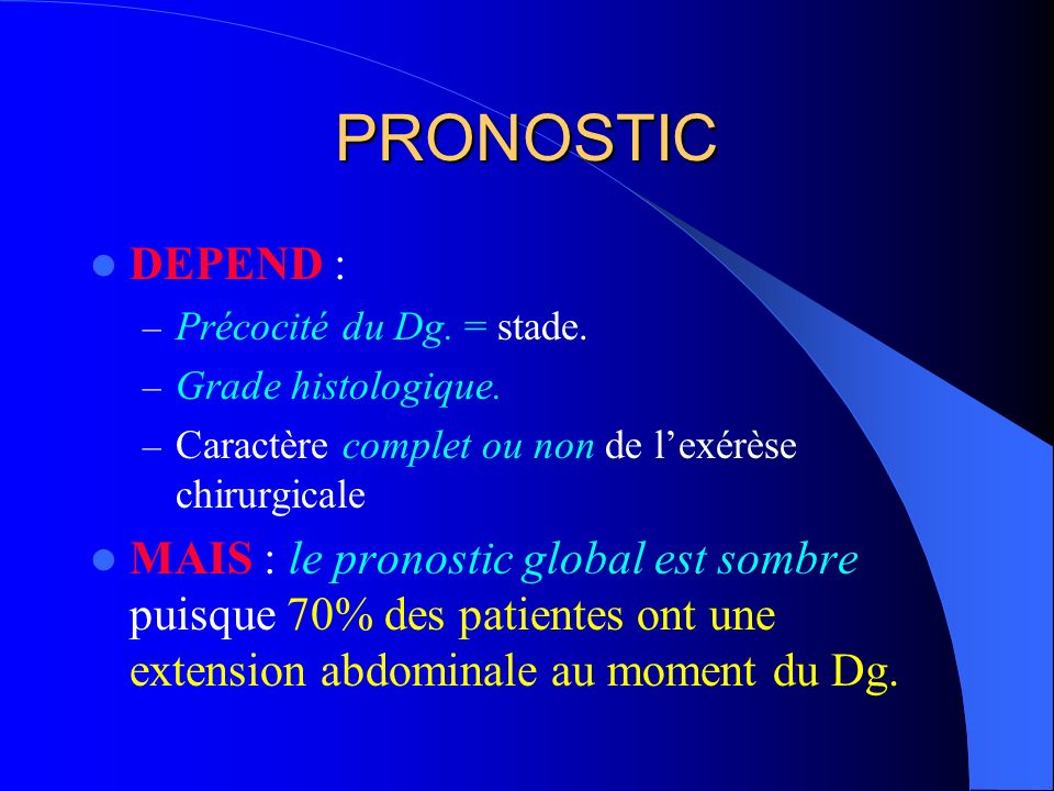 PRONOSTIC DEPEND : – Précocité du Dg. = stade. – Grade histologique. – Caractère complet ou non de lexérèse chirurgicale MAIS : le pronostic global es