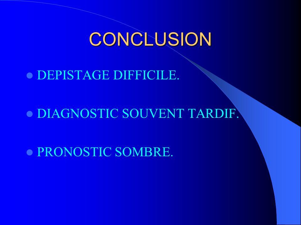 CONCLUSION DEPISTAGE DIFFICILE. DIAGNOSTIC SOUVENT TARDIF. PRONOSTIC SOMBRE.