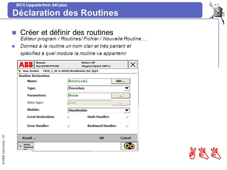 © ABB University -10 ABB IRC5 Upgrade from S4Cplus Déclaration des Routines Créer et définir des routines Editeur program / Routines/ Fichier / Nouvel