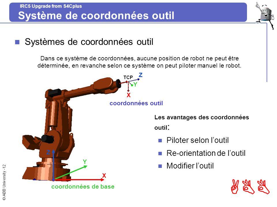 © ABB University -12 ABB IRC5 Upgrade from S4Cplus Système de coordonnées outil Systèmes de coordonnées outil Les avantages des coordonnées outil : Pi