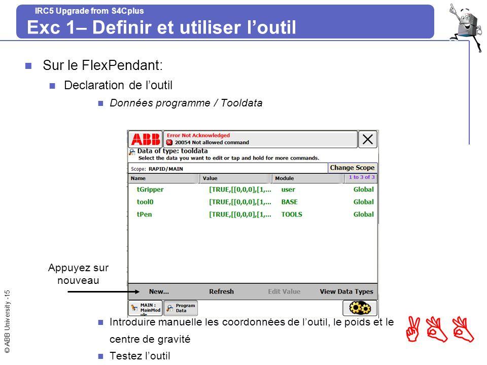© ABB University -15 ABB IRC5 Upgrade from S4Cplus Exc 1– Definir et utiliser loutil Sur le FlexPendant: Declaration de loutil Données programme / Too