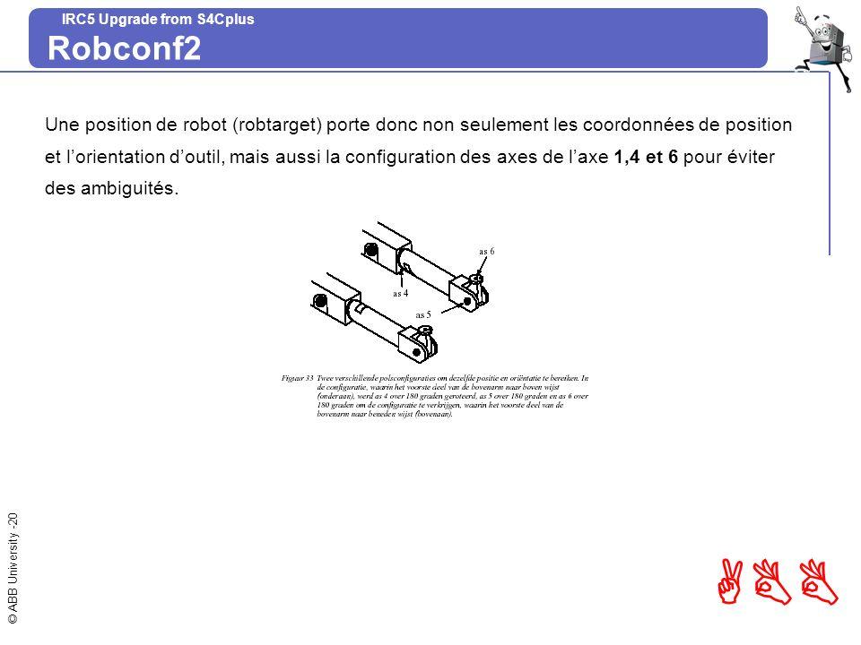 © ABB University -20 ABB IRC5 Upgrade from S4Cplus Robconf2 Une position de robot (robtarget) porte donc non seulement les coordonnées de position et