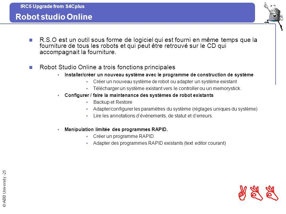 © ABB University -25 ABB IRC5 Upgrade from S4Cplus Robot studio Online R.S.O est un outil sous forme de logiciel qui est fourni en même temps que la f