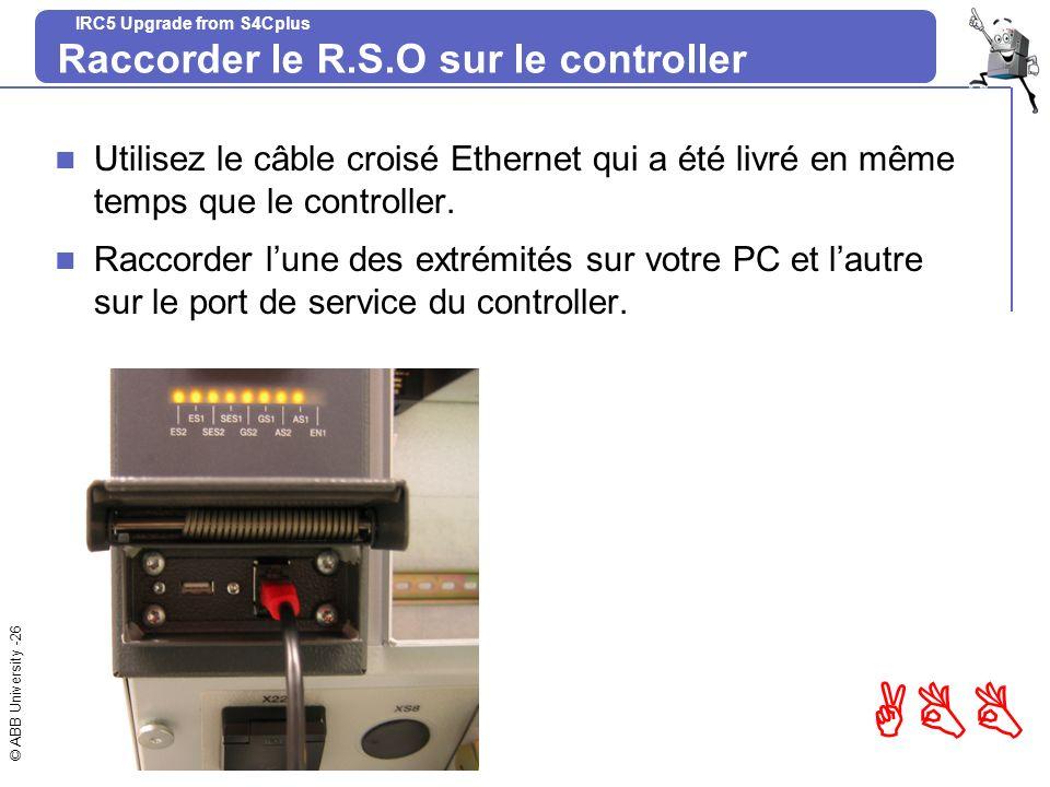 © ABB University -26 ABB IRC5 Upgrade from S4Cplus Raccorder le R.S.O sur le controller Utilisez le câble croisé Ethernet qui a été livré en même temp