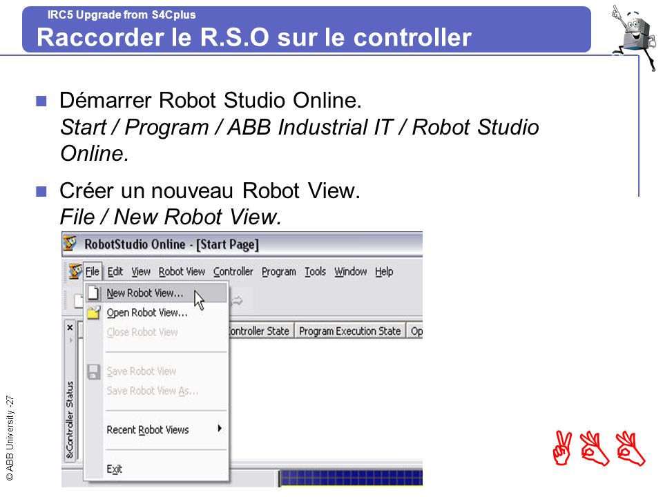 © ABB University -27 ABB IRC5 Upgrade from S4Cplus Raccorder le R.S.O sur le controller Démarrer Robot Studio Online. Start / Program / ABB Industrial