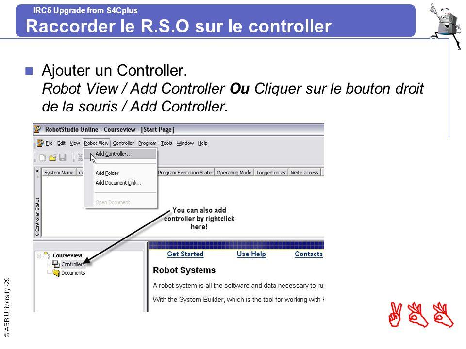 © ABB University -29 ABB IRC5 Upgrade from S4Cplus Raccorder le R.S.O sur le controller Ajouter un Controller. Robot View / Add Controller Ou Cliquer