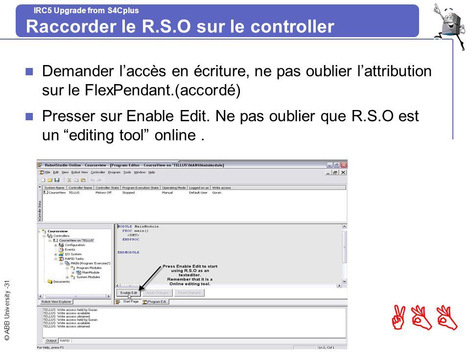 © ABB University -31 ABB IRC5 Upgrade from S4Cplus Raccorder le R.S.O sur le controller Demander laccès en écriture, ne pas oublier lattribution sur l