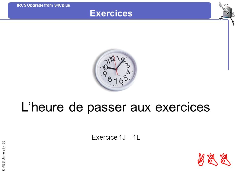 © ABB University -32 ABB IRC5 Upgrade from S4Cplus Lheure de passer aux exercices Exercice 1J – 1L Exercices