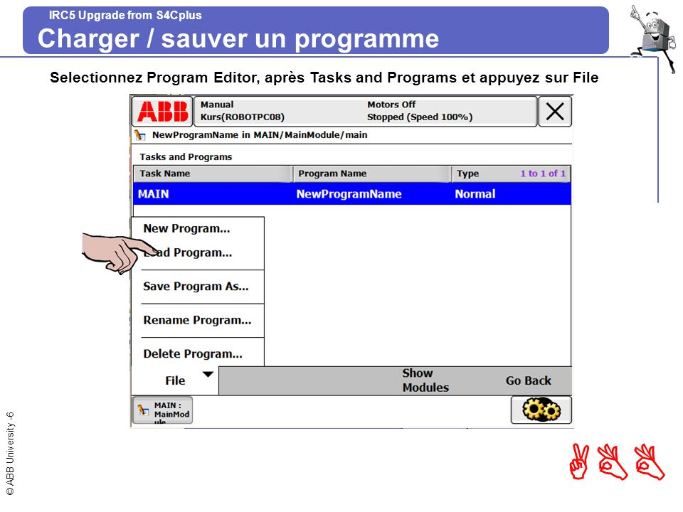 © ABB University -17 ABB IRC5 Upgrade from S4Cplus Exc 1 – Instructions de positionnement MoveL P20, v500, fine, tPen; wobj0 linstruction destination vitesse zone(arrondi) loutil globale / locale mm/s mm