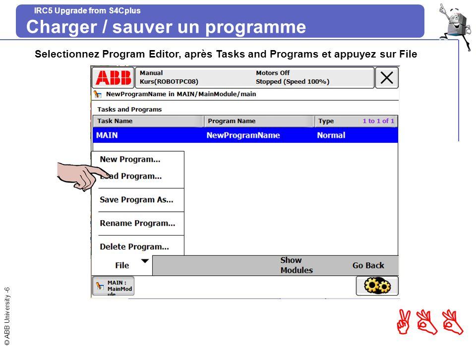 © ABB University -6 ABB IRC5 Upgrade from S4Cplus Charger / sauver un programme Selectionnez Program Editor, après Tasks and Programs et appuyez sur F