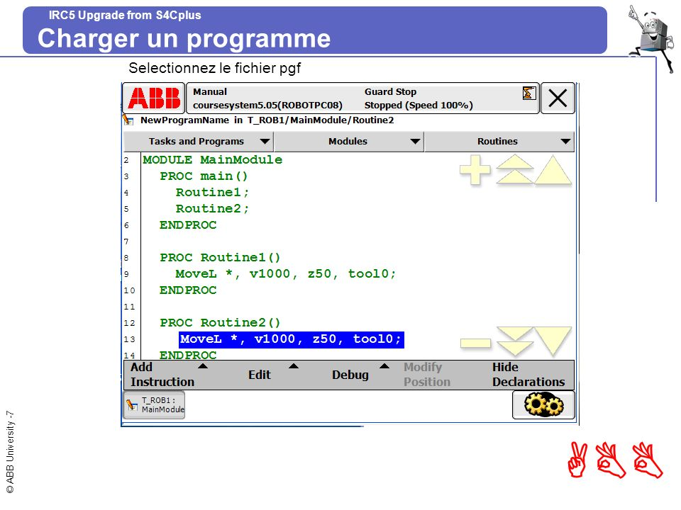 © ABB University -38 ABB IRC5 Upgrade from S4Cplus Mettre fin à lexécution Procédure EtapeActionInfo/Illustration 1 Pendant le fonctionnement avec la commande hold-to-run: Relâcher le bouton hold-to-run.