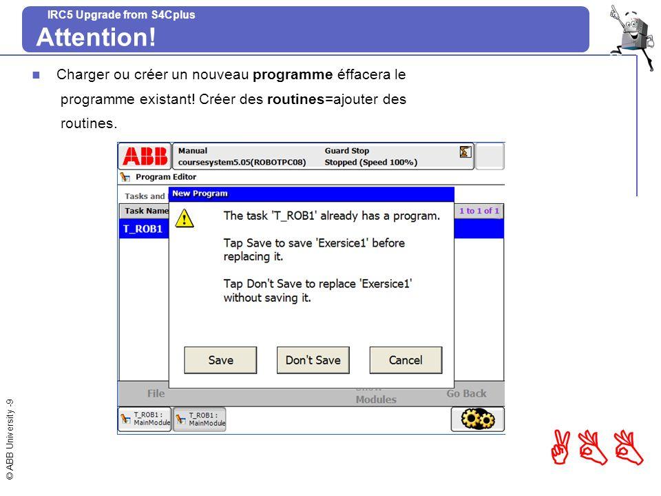© ABB University -9 ABB IRC5 Upgrade from S4Cplus Attention! Charger ou créer un nouveau programme éffacera le programme existant! Créer des routines=