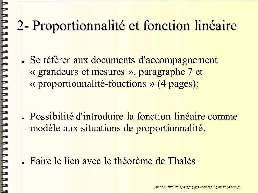2- Proportionnalité et fonction linéaire Se référer aux documents d accompagnement « grandeurs et mesures », paragraphe 7 et « proportionnalité-fonctions » (4 pages); Possibilité d introduire la fonction linéaire comme modèle aux situations de proportionnalité.