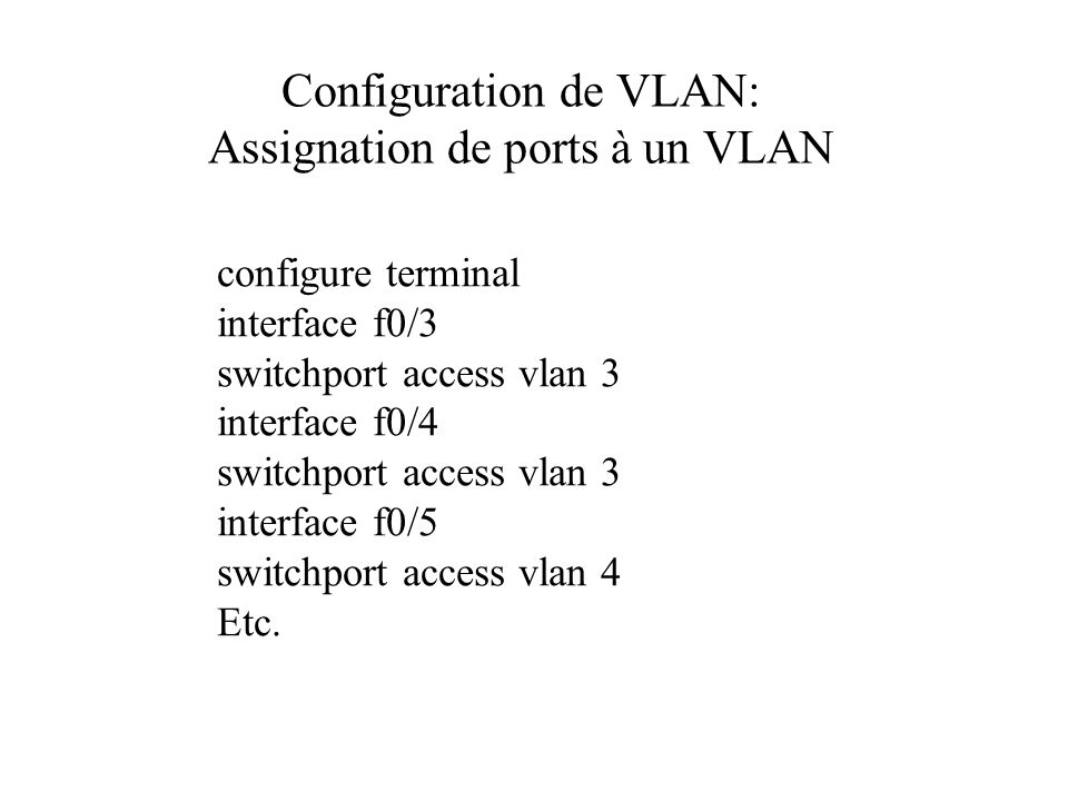 Configuration de VLAN: Assignation de ports à un VLAN configure terminal interface f0/3 switchport access vlan 3 interface f0/4 switchport access vlan