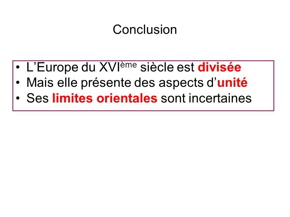 Conclusion LEurope du XVI ème siècle est divisée Mais elle présente des aspects dunité Ses limites orientales sont incertaines