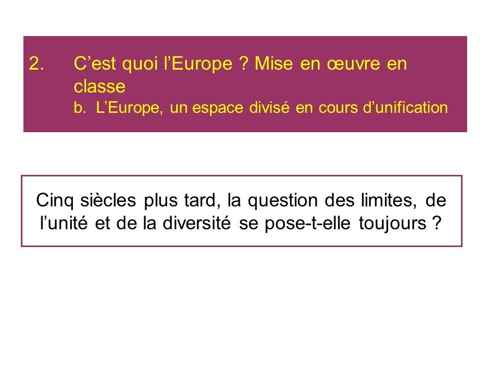 Cinq siècles plus tard, la question des limites, de lunité et de la diversité se pose-t-elle toujours ? 2.Cest quoi lEurope ? Mise en œuvre en classe