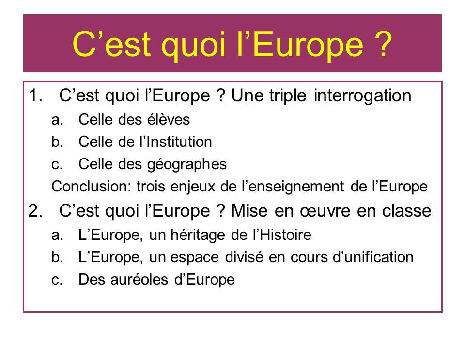 Cest quoi lEurope ? 1.Cest quoi lEurope ? Une triple interrogation a.Celle des élèves b.Celle de lInstitution c.Celle des géographes Conclusion: trois