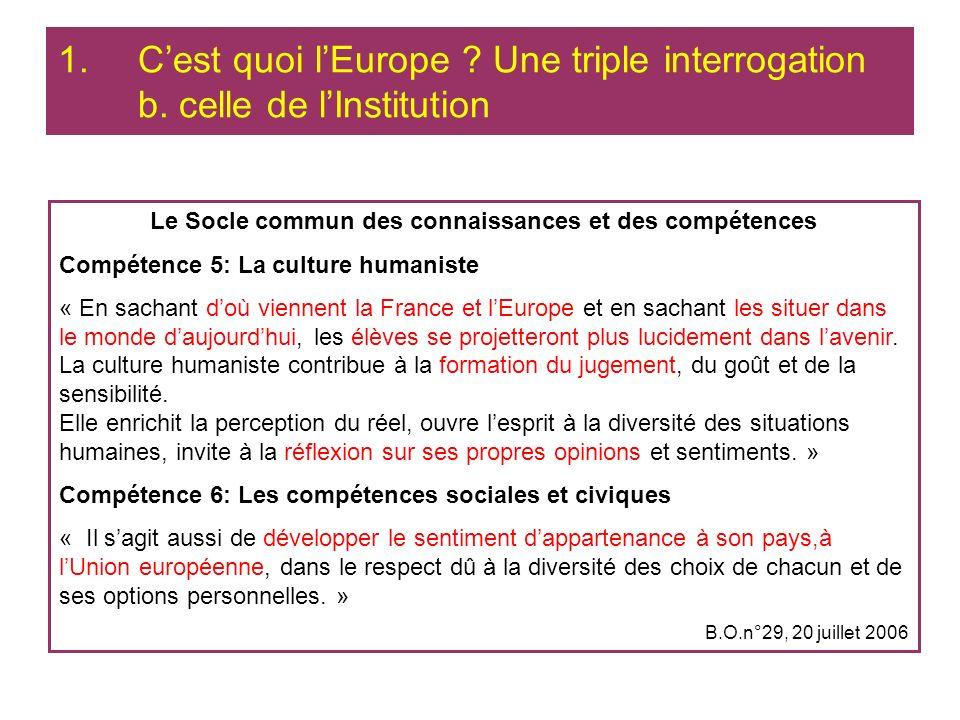 1.Cest quoi lEurope ? Une triple interrogation b. celle de lInstitution Le Socle commun des connaissances et des compétences Compétence 5: La culture