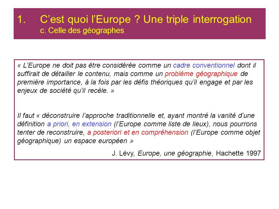 1.Cest quoi lEurope ? Une triple interrogation c. Celle des géographes « LEurope ne doit pas être considérée comme un cadre conventionnel dont il suff