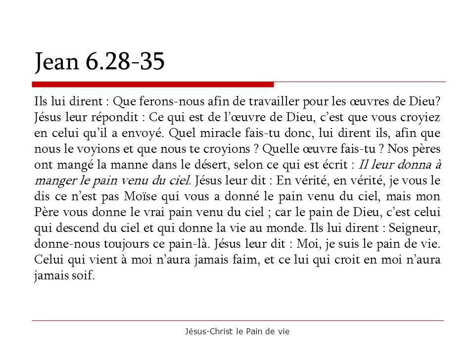 Jésus-Christ le Pain de vie Jean 6.28-35 Ils lui dirent : Que ferons-nous afin de travailler pour les œuvres de Dieu? Jésus leur répondit : Ce qui est