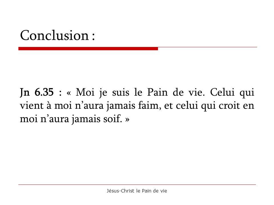 Jésus-Christ le Pain de vie Conclusion : Jn 6.35 : « Moi je suis le Pain de vie. Celui qui vient à moi naura jamais faim, et celui qui croit en moi na