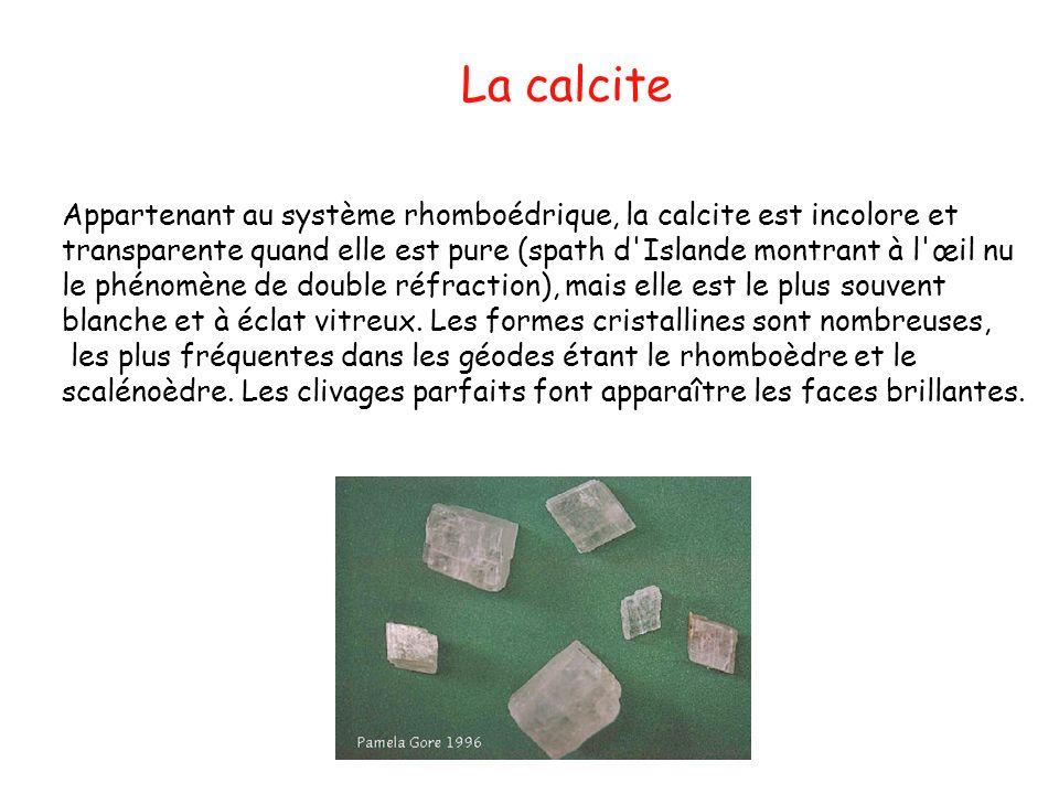La calcite Appartenant au système rhomboédrique, la calcite est incolore et transparente quand elle est pure (spath d'Islande montrant à l'œil nu le p