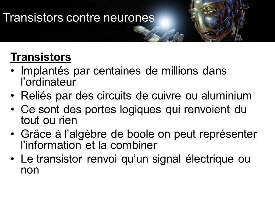 Transistors contre neurones Transistors Implantés par centaines de millions dans lordinateur Reliés par des circuits de cuivre ou aluminium Ce sont des portes logiques qui renvoient du tout ou rien Grâce à lalgèbre de boole on peut représenter linformation et la combiner Le transistor renvoi quun signal électrique ou non