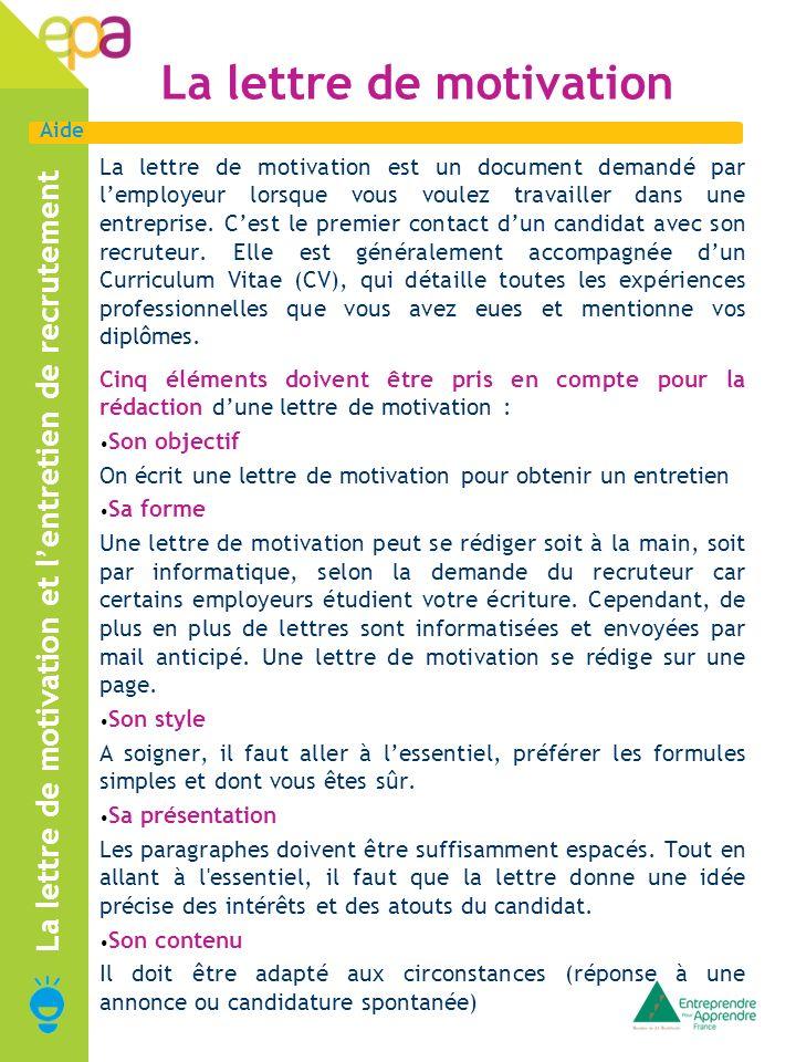Aide La lettre de motivation La lettre de motivation est un document demandé par lemployeur lorsque vous voulez travailler dans une entreprise. Cest l