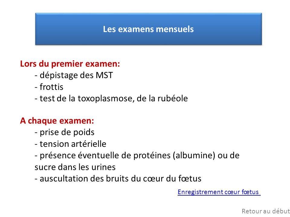 Les examens mensuels Lors du premier examen: - dépistage des MST - frottis - test de la toxoplasmose, de la rubéole A chaque examen: - prise de poids