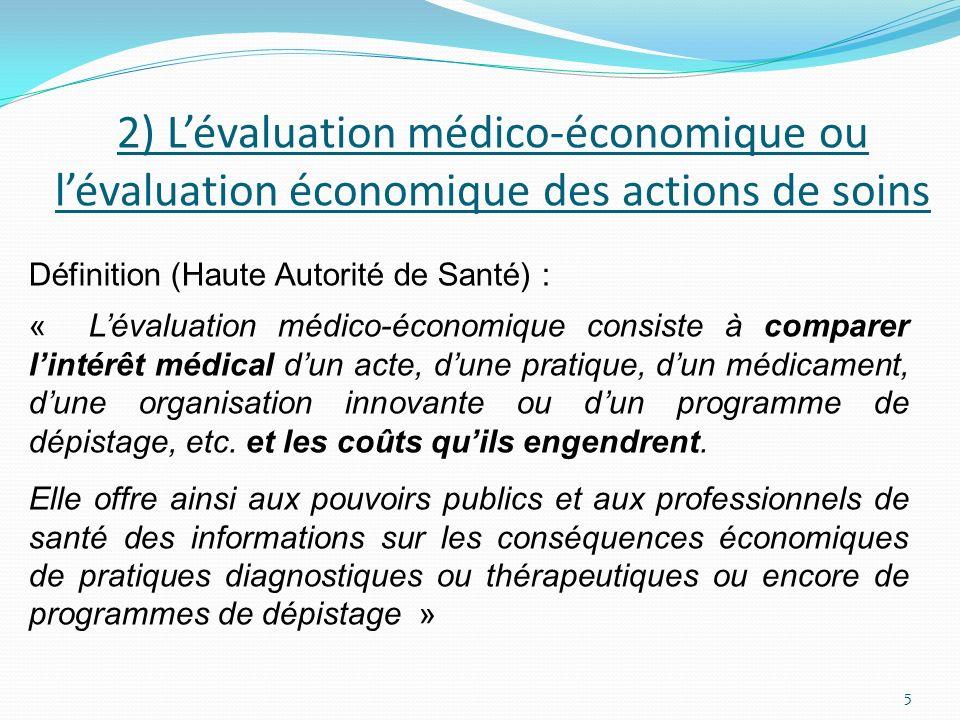 2) Lévaluation médico-économique ou lévaluation économique des actions de soins Définition (Haute Autorité de Santé) : « Lévaluation médico-économique