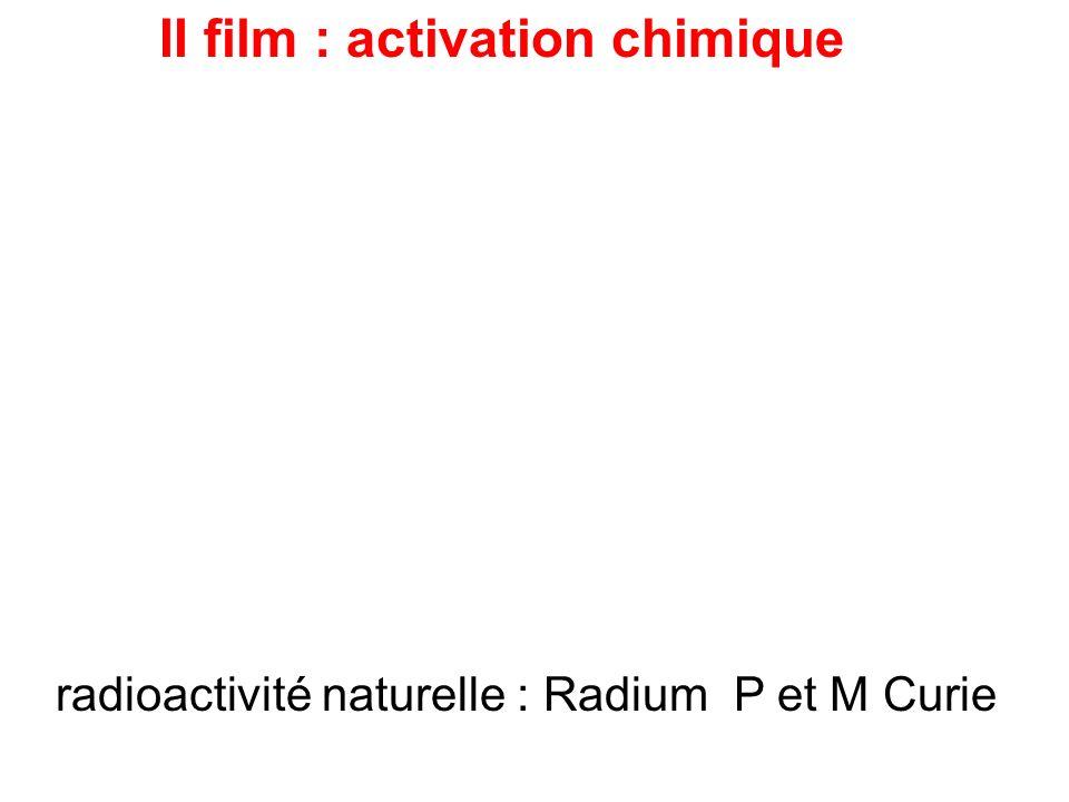 II film : activation chimique radioactivité naturelle : Radium P et M Curie