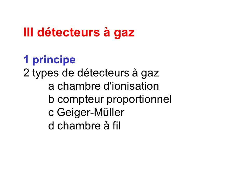 III détecteurs à gaz 1 principe 2 types de détecteurs à gaz a chambre d'ionisation b compteur proportionnel c Geiger-Müller d chambre à fil