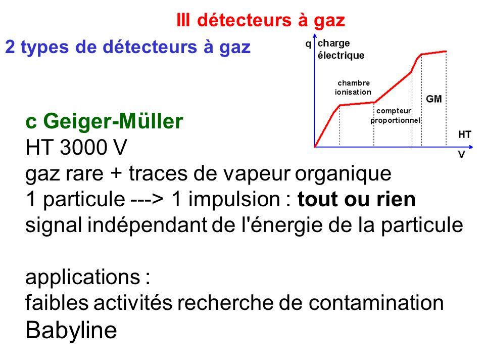 III détecteurs à gaz 2 types de détecteurs à gaz c Geiger-Müller HT 3000 V gaz rare + traces de vapeur organique 1 particule ---> 1 impulsion : tout o