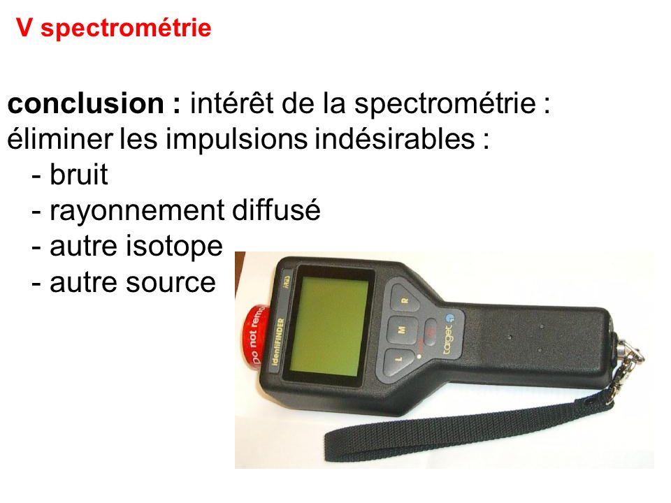 V spectrométrie conclusion : intérêt de la spectrométrie : éliminer les impulsions indésirables : - bruit - rayonnement diffusé - autre isotope - autr