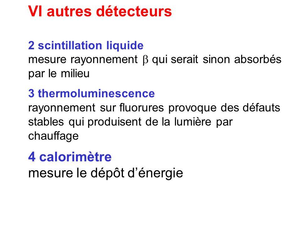 VI autres détecteurs 2 scintillation liquide mesure rayonnement qui serait sinon absorbés par le milieu 3 thermoluminescence rayonnement sur fluorures