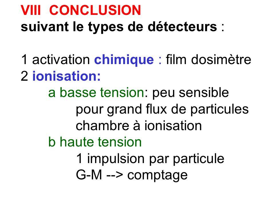 VIII CONCLUSION suivant le types de détecteurs : 1 activation chimique : film dosimètre 2 ionisation: a basse tension: peu sensible pour grand flux de