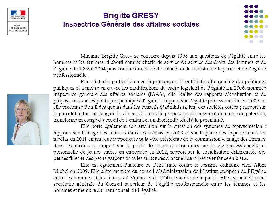 Brigitte GRESY Inspectrice Générale des affaires sociales Madame Brigitte Gresy se consacre depuis 1998 aux questions de légalité entre les hommes et
