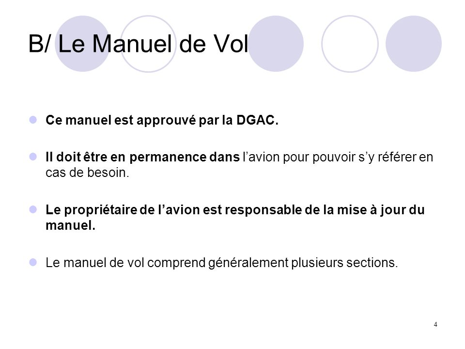4 B/ Le Manuel de Vol Ce manuel est approuvé par la DGAC. Il doit être en permanence dans lavion pour pouvoir sy référer en cas de besoin. Le propriét
