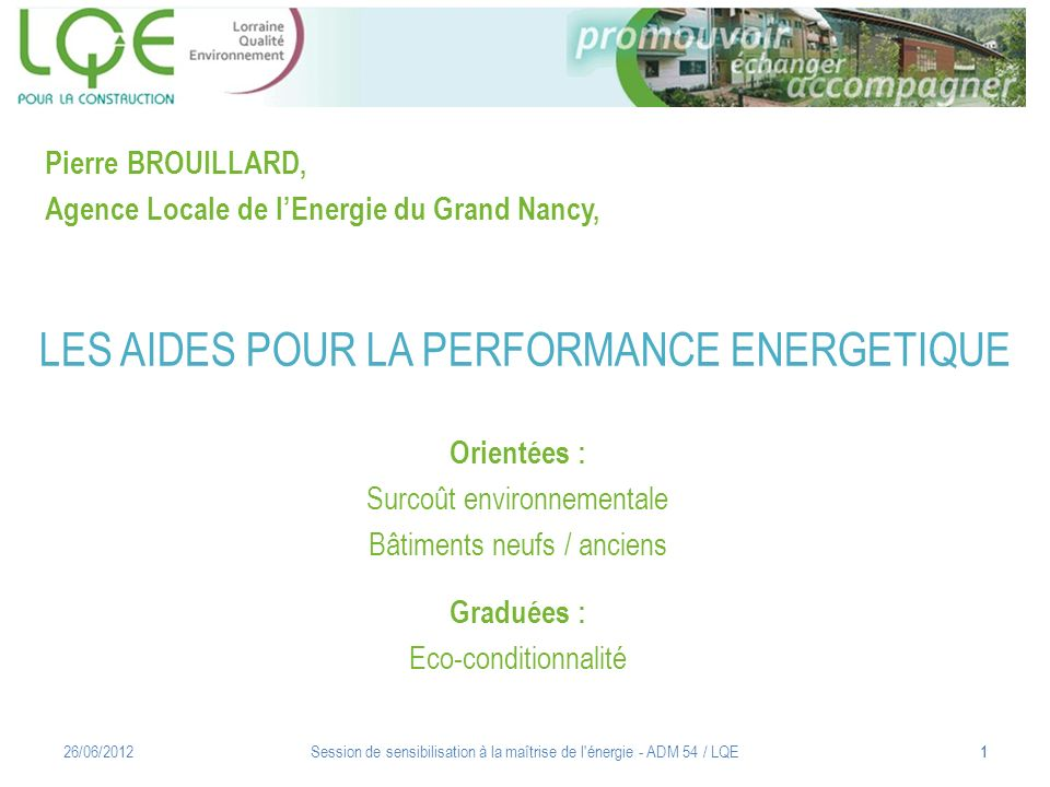 LES AIDES POUR LA PERFORMANCE ENERGETIQUE Orientées : Surcoût environnementale Bâtiments neufs / anciens Graduées : Eco-conditionnalité 26/06/2012Sess