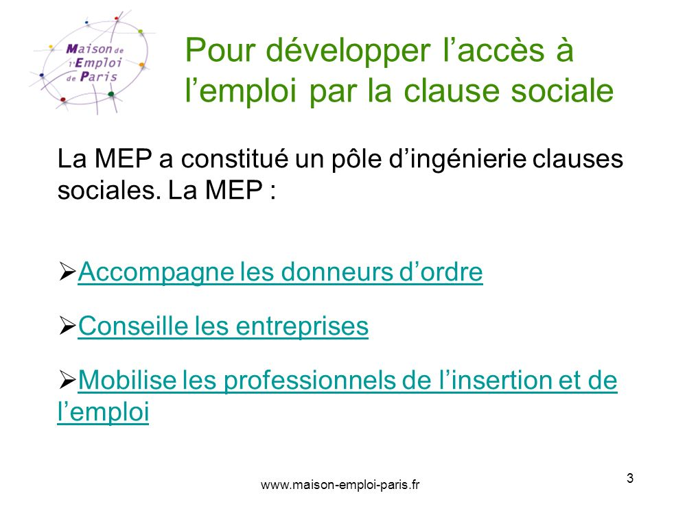 www.maison-emploi-paris.fr 3 Pour développer laccès à lemploi par la clause sociale La MEP a constitué un pôle dingénierie clauses sociales. La MEP :