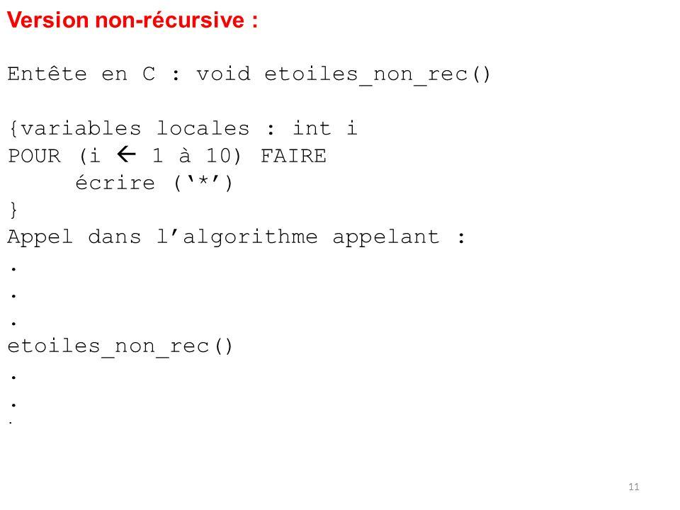 Version non-récursive : Entête en C : void etoiles_non_rec() {variables locales : int i POUR (i 1 à 10) FAIRE écrire (*) } Appel dans lalgorithme appe