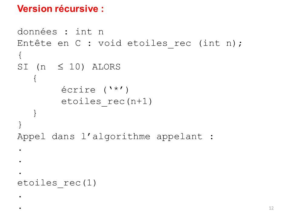 Version récursive : données : int n Entête en C : void etoiles_rec (int n); { SI (n 10) ALORS { écrire (*) etoiles_rec(n+1) } Appel dans lalgorithme a