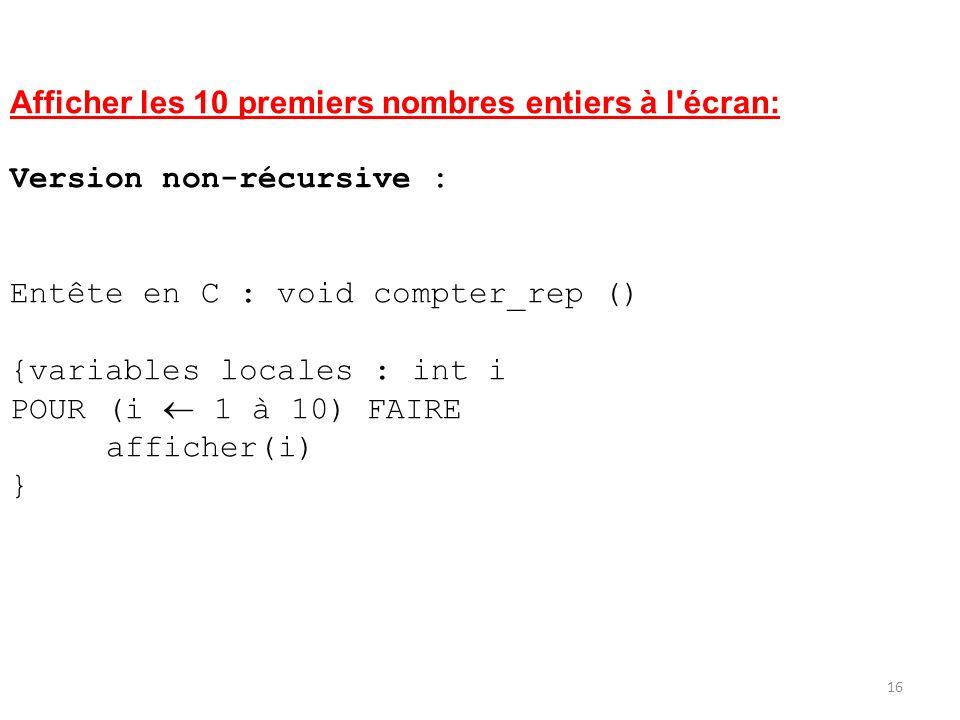Afficher les 10 premiers nombres entiers à l'écran: Version non-récursive : Entête en C : void compter_rep () {variables locales : int i POUR (i 1 à 1