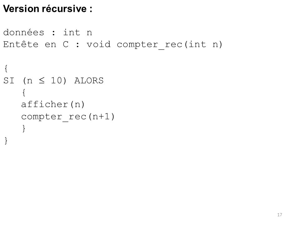 Version récursive : données : int n Entête en C : void compter_rec(int n) { SI (n 10) ALORS { afficher(n) compter_rec(n+1) } 17
