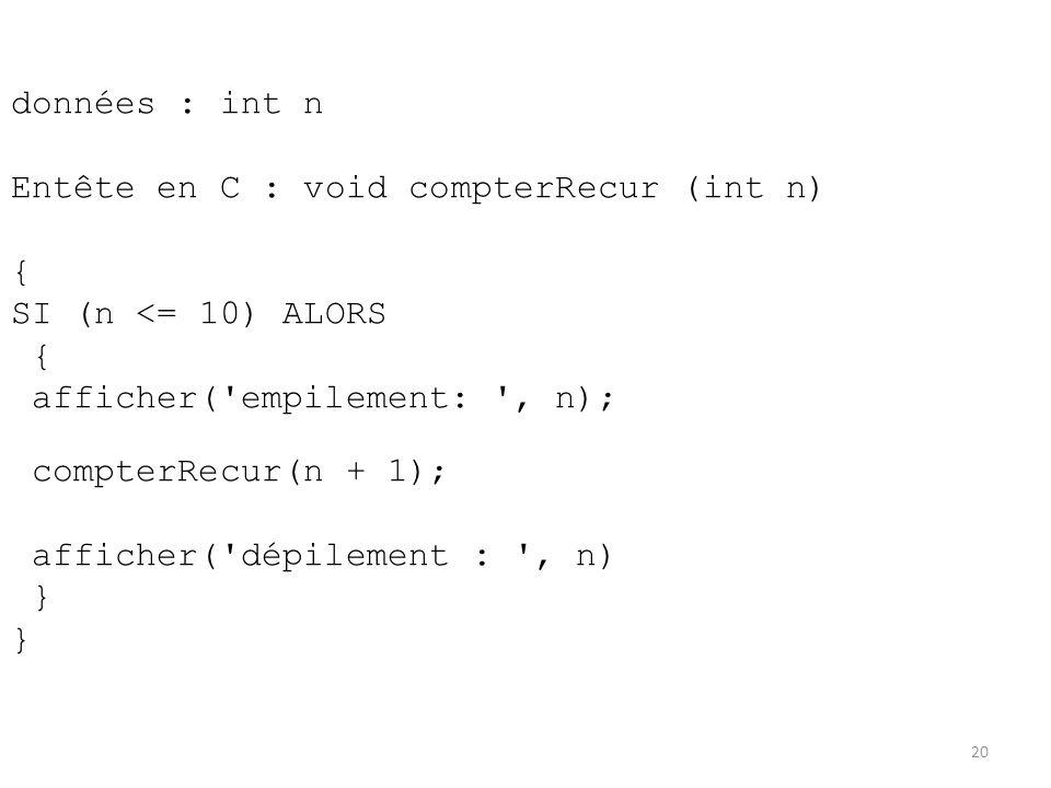 données : int n Entête en C : void compterRecur (int n) { SI (n <= 10) ALORS { afficher('empilement: ', n); compterRecur(n + 1); afficher('dépilement