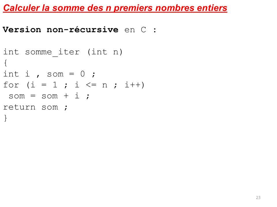 Calculer la somme des n premiers nombres entiers Version non-récursive en C : int somme_iter (int n) { int i, som = 0 ; for (i = 1 ; i <= n ; i++) som