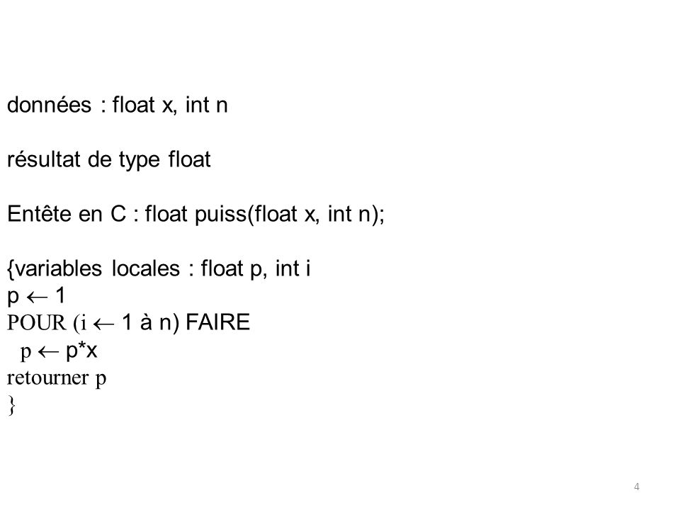 données : float x, int n résultat de type float Entête en C : float puiss(float x, int n); {variables locales : float p, int i p 1 POUR (i 1 à n) FAIR