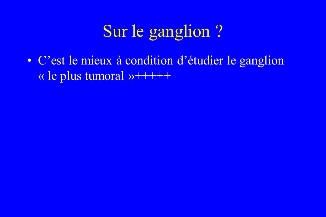Sur le ganglion ? Cest le mieux à condition détudier le ganglion « le plus tumoral »+++++