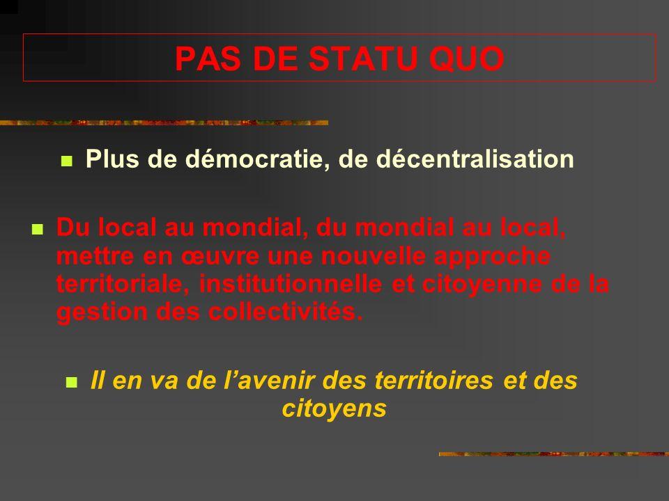 PAS DE STATU QUO Plus de démocratie, de décentralisation Du local au mondial, du mondial au local, mettre en œuvre une nouvelle approche territoriale, institutionnelle et citoyenne de la gestion des collectivités.